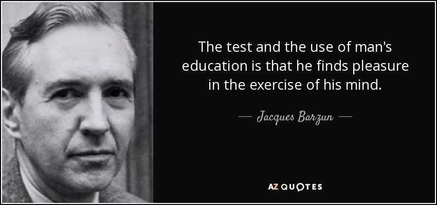 The test and the use of man's education is that he finds pleasure in the exercise of his mind. - Jacques Barzun