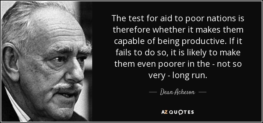 The test for aid to poor nations is therefore whether it makes them capable of being productive. If it fails to do so, it is likely to make them even poorer in the - not so very - long run. - Dean Acheson