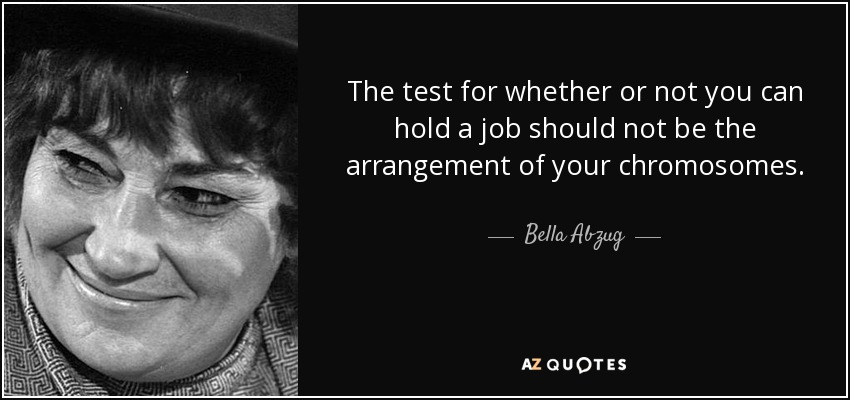 The test for whether or not you can hold a job should not be the arrangement of your chromosomes. - Bella Abzug