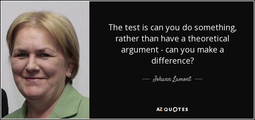 The test is can you do something, rather than have a theoretical argument - can you make a difference? - Johann Lamont