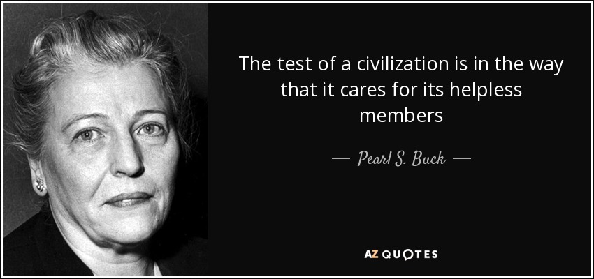 The test of a civilization is in the way that it cares for its helpless members - Pearl S. Buck