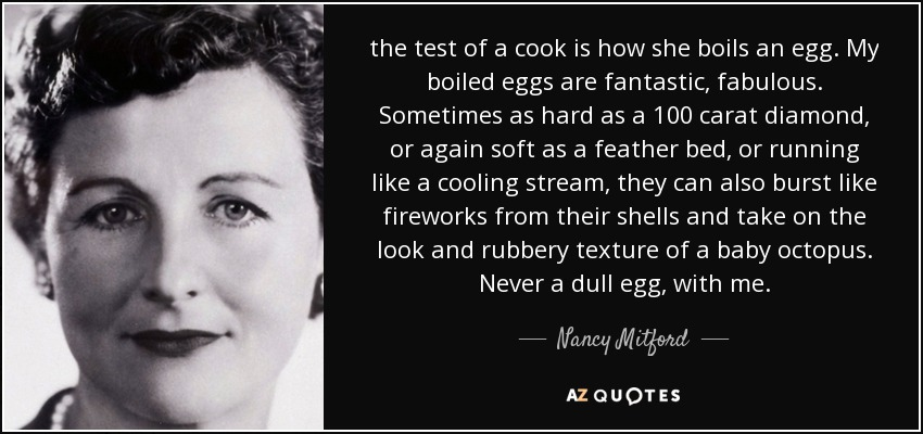 the test of a cook is how she boils an egg. My boiled eggs are fantastic, fabulous. Sometimes as hard as a 100 carat diamond, or again soft as a feather bed, or running like a cooling stream, they can also burst like fireworks from their shells and take on the look and rubbery texture of a baby octopus. Never a dull egg, with me. - Nancy Mitford