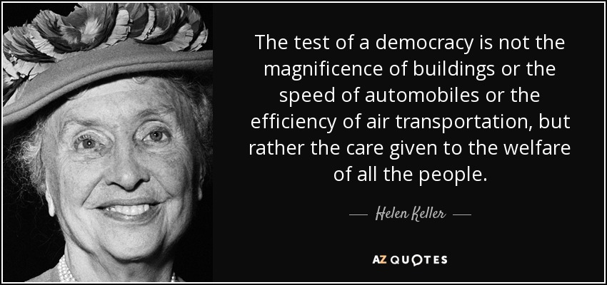 The test of a democracy is not the magnificence of buildings or the speed of automobiles or the efficiency of air transportation, but rather the care given to the welfare of all the people. - Helen Keller