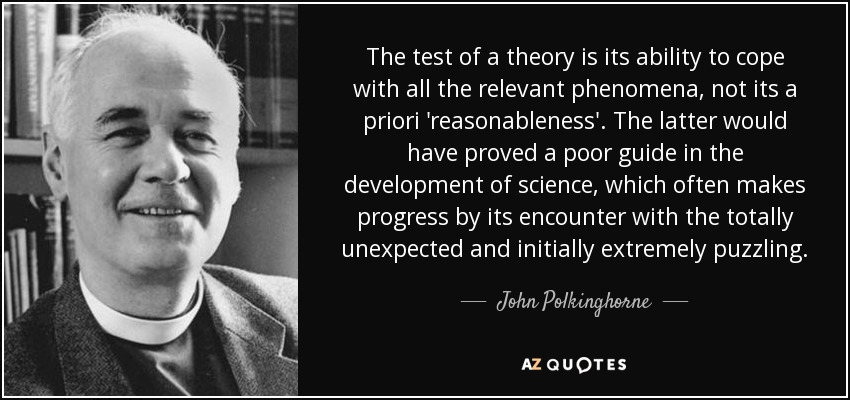 The test of a theory is its ability to cope with all the relevant phenomena, not its a priori 'reasonableness'. The latter would have proved a poor guide in the development of science, which often makes progress by its encounter with the totally unexpected and initially extremely puzzling. - John Polkinghorne