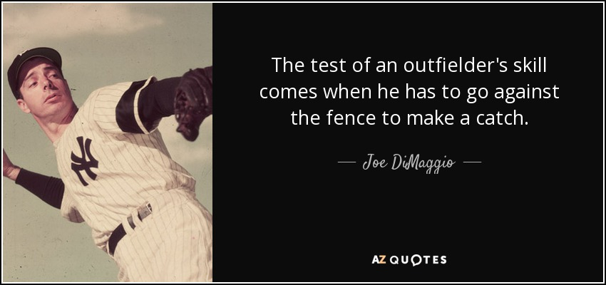 The test of an outfielder's skill comes when he has to go against the fence to make a catch. - Joe DiMaggio