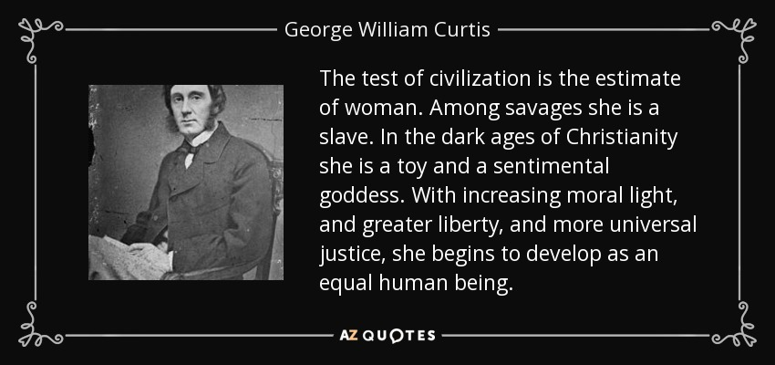 The test of civilization is the estimate of woman. Among savages she is a slave. In the dark ages of Christianity she is a toy and a sentimental goddess. With increasing moral light, and greater liberty, and more universal justice, she begins to develop as an equal human being. - George William Curtis