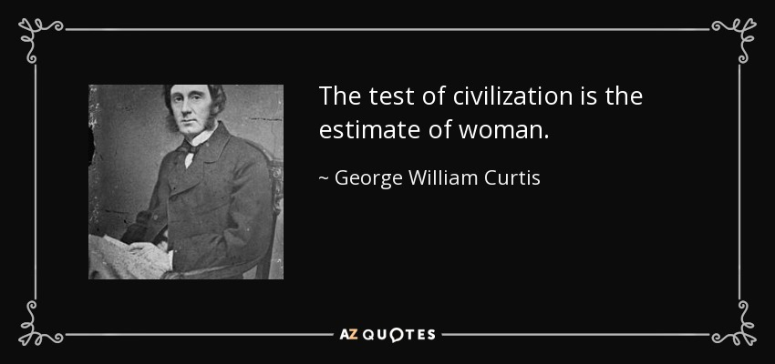 The test of civilization is the estimate of woman. - George William Curtis
