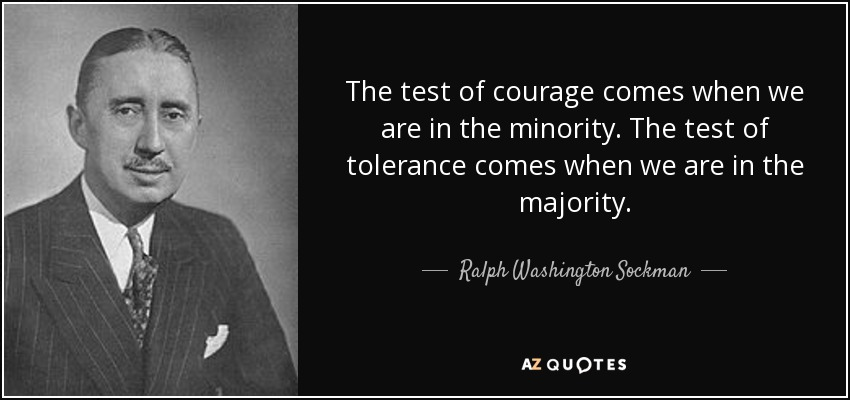 The test of courage comes when we are in the minority. The test of tolerance comes when we are in the majority. - Ralph Washington Sockman