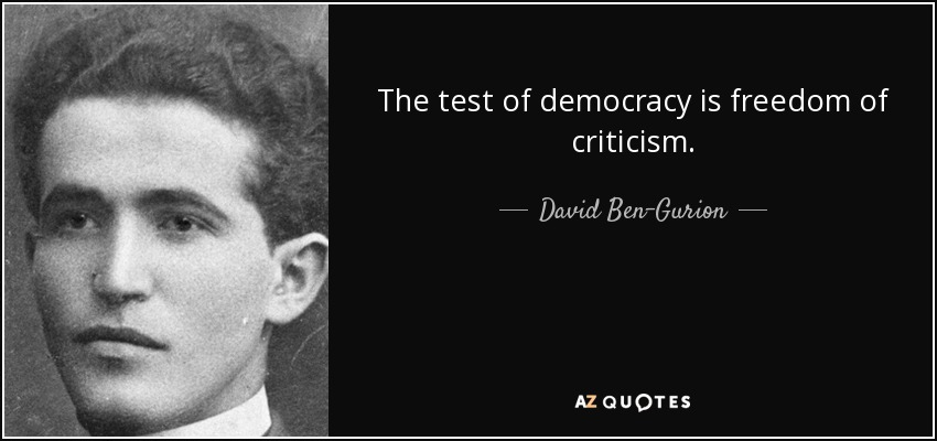 The test of democracy is freedom of criticism. - David Ben-Gurion