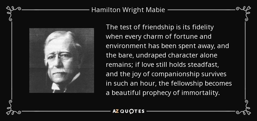 The test of friendship is its fidelity when every charm of fortune and environment has been spent away, and the bare, undraped character alone remains; if love still holds steadfast, and the joy of companionship survives in such an hour, the fellowship becomes a beautiful prophecy of immortality. - Hamilton Wright Mabie