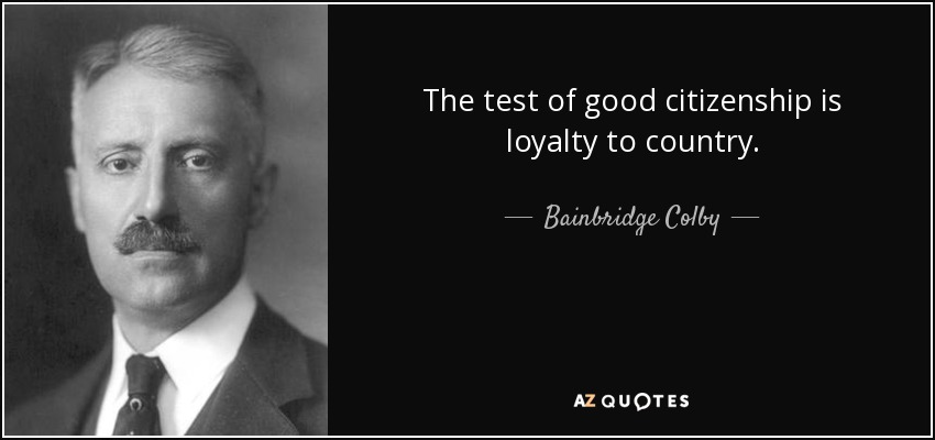 The test of good citizenship is loyalty to country. - Bainbridge Colby