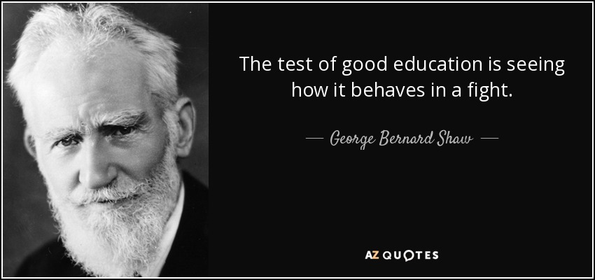 The test of good education is seeing how it behaves in a fight. - George Bernard Shaw