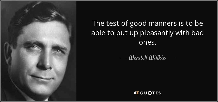 The test of good manners is to be able to put up pleasantly with bad ones. - Wendell Willkie