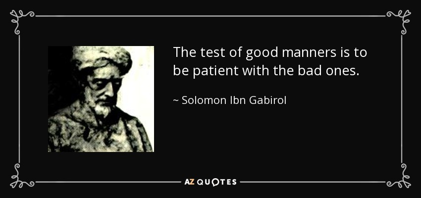 The test of good manners is to be patient with the bad ones. - Solomon Ibn Gabirol