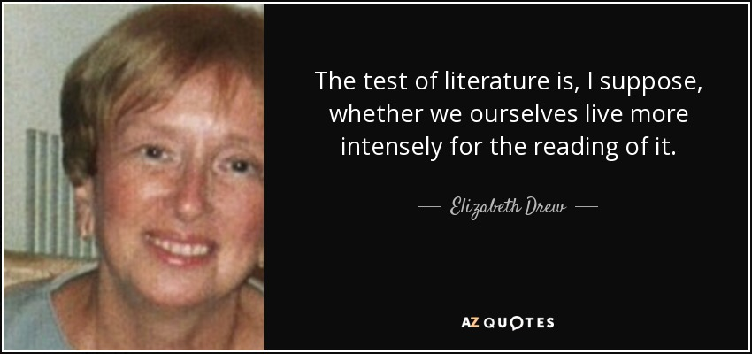 The test of literature is, I suppose, whether we ourselves live more intensely for the reading of it. - Elizabeth Drew