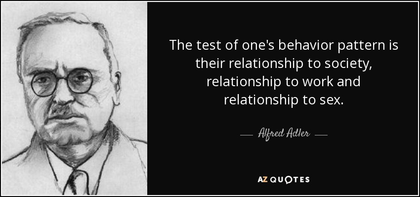 The test of one's behavior pattern is their relationship to society, relationship to work and relationship to sex. - Alfred Adler