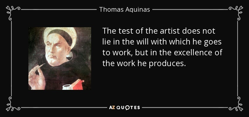 The test of the artist does not lie in the will with which he goes to work, but in the excellence of the work he produces. - Thomas Aquinas
