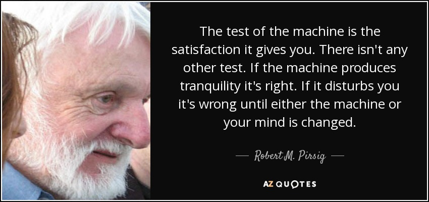 The test of the machine is the satisfaction it gives you. There isn't any other test. If the machine produces tranquility it's right. If it disturbs you it's wrong until either the machine or your mind is changed. - Robert M. Pirsig