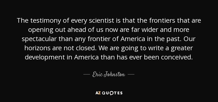 The testimony of every scientist is that the frontiers that are opening out ahead of us now are far wider and more spectacular than any frontier of America in the past. Our horizons are not closed. We are going to write a greater development in America than has ever been conceived. - Eric Johnston