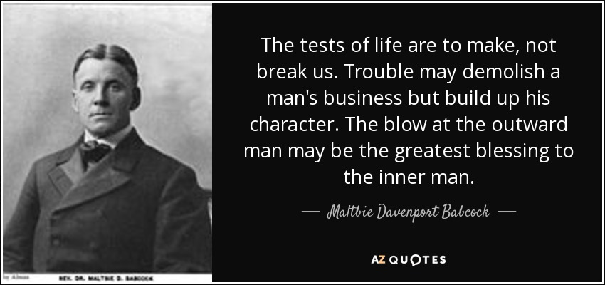 The tests of life are to make, not break us. Trouble may demolish a man's business but build up his character. The blow at the outward man may be the greatest blessing to the inner man. - Maltbie Davenport Babcock