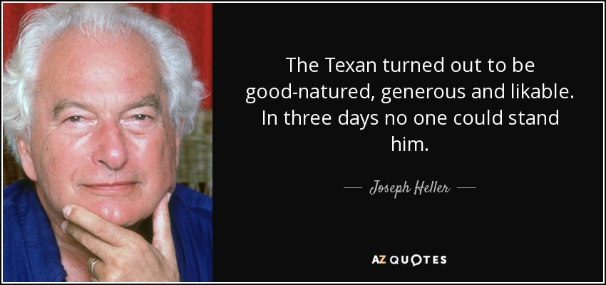 The Texan turned out to be good-natured, generous and likable. In three days no one could stand him. - Joseph Heller