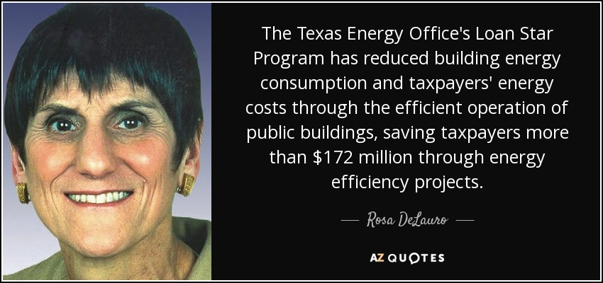 The Texas Energy Office's Loan Star Program has reduced building energy consumption and taxpayers' energy costs through the efficient operation of public buildings, saving taxpayers more than $172 million through energy efficiency projects. - Rosa DeLauro