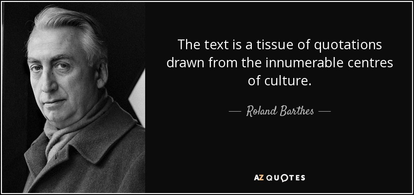 The text is a tissue of quotations drawn from the innumerable centres of culture. - Roland Barthes
