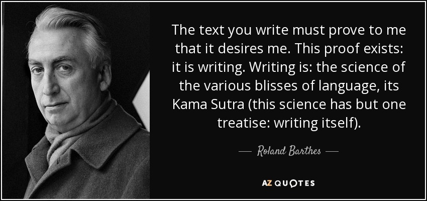 The text you write must prove to me that it desires me. This proof exists: it is writing. Writing is: the science of the various blisses of language, its Kama Sutra (this science has but one treatise: writing itself). - Roland Barthes