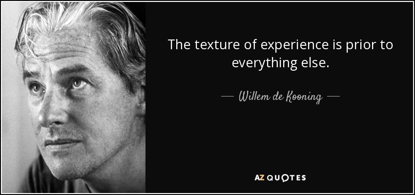 The texture of experience is prior to everything else. - Willem de Kooning