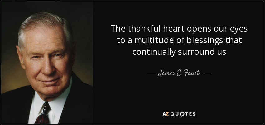 The thankful heart opens our eyes to a multitude of blessings that continually surround us - James E. Faust
