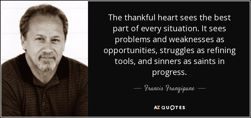 The thankful heart sees the best part of every situation. It sees problems and weaknesses as opportunities, struggles as refining tools, and sinners as saints in progress. - Francis Frangipane