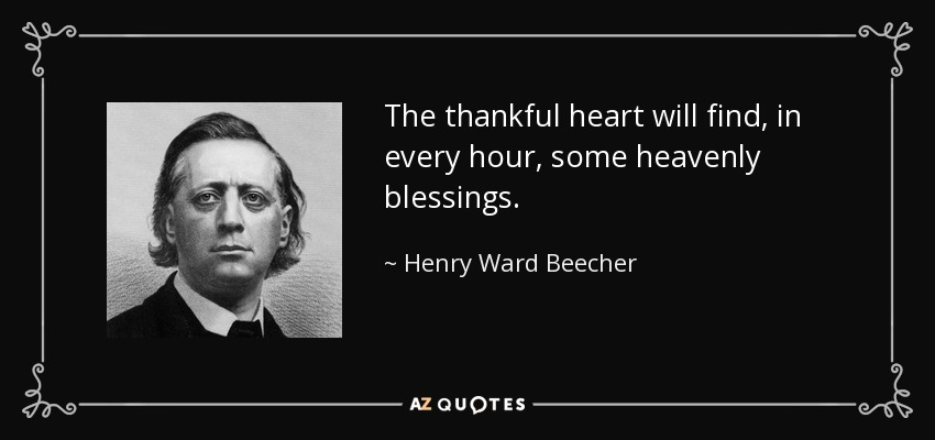 The thankful heart will find, in every hour, some heavenly blessings. - Henry Ward Beecher