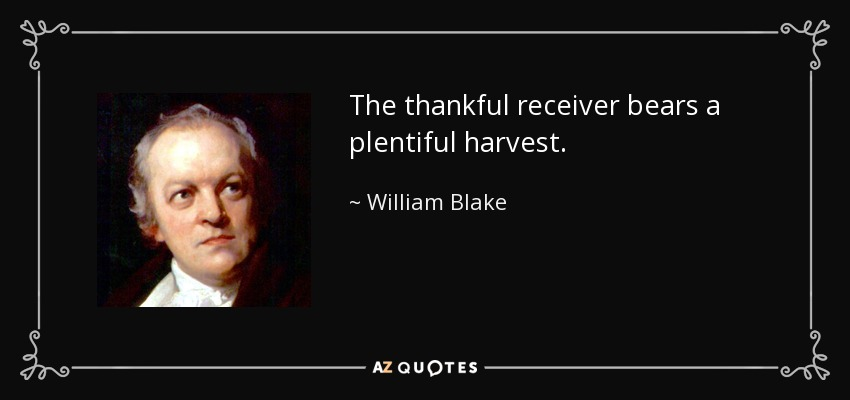 The thankful receiver bears a plentiful harvest. - William Blake