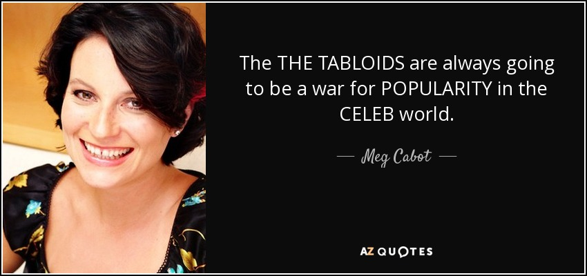 The THE TABLOIDS are always going to be a war for POPULARITY in the CELEB world. - Meg Cabot