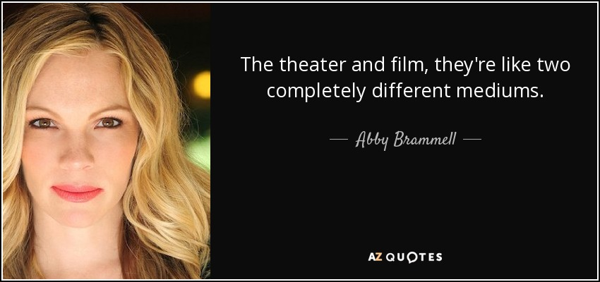 The theater and film, they're like two completely different mediums. - Abby Brammell