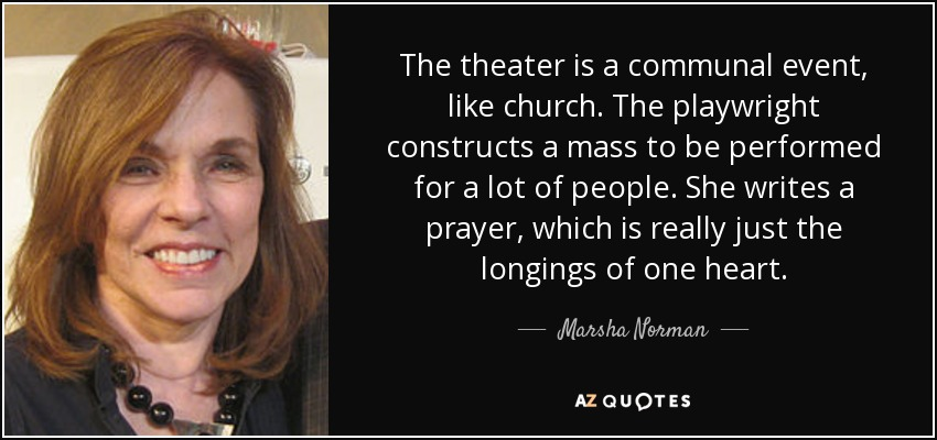 The theater is a communal event, like church. The playwright constructs a mass to be performed for a lot of people. She writes a prayer, which is really just the longings of one heart. - Marsha Norman