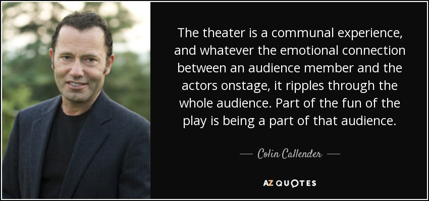 The theater is a communal experience, and whatever the emotional connection between an audience member and the actors onstage, it ripples through the whole audience. Part of the fun of the play is being a part of that audience. - Colin Callender