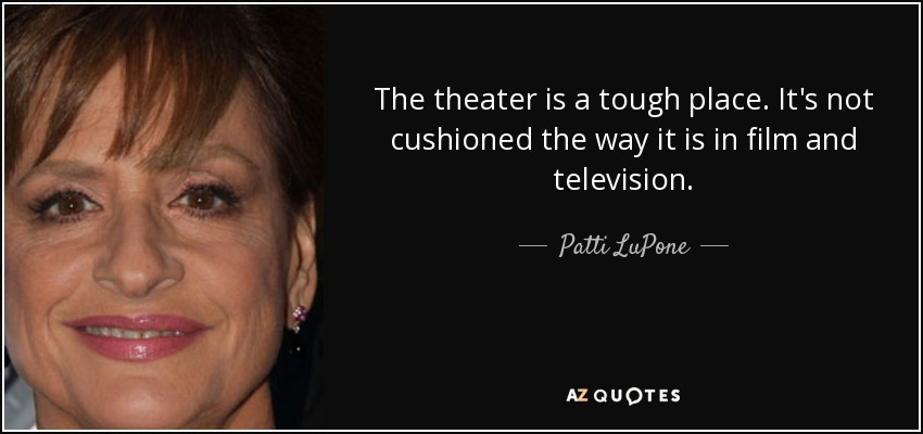 The theater is a tough place. It's not cushioned the way it is in film and television. - Patti LuPone