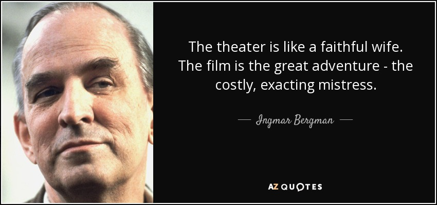 The theater is like a faithful wife. The film is the great adventure - the costly, exacting mistress. - Ingmar Bergman