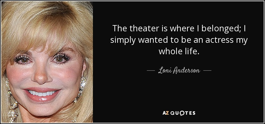 The theater is where I belonged; I simply wanted to be an actress my whole life. - Loni Anderson