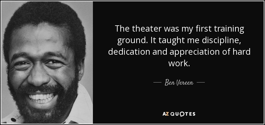 The theater was my first training ground. It taught me discipline, dedication and appreciation of hard work. - Ben Vereen