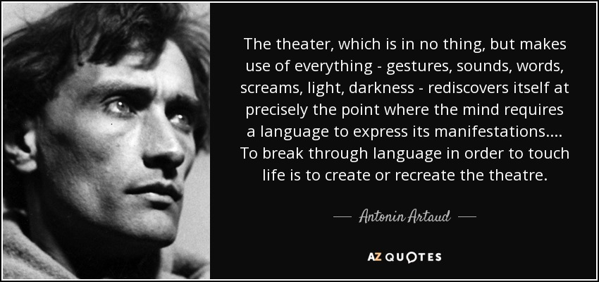 The theater, which is in no thing, but makes use of everything - gestures, sounds, words, screams, light, darkness - rediscovers itself at precisely the point where the mind requires a language to express its manifestations.... To break through language in order to touch life is to create or recreate the theatre. - Antonin Artaud