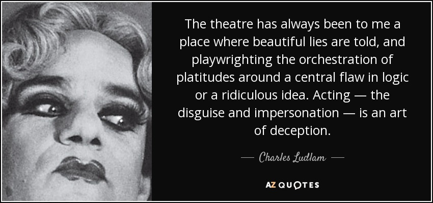 The theatre has always been to me a place where beautiful lies are told, and playwrighting the orchestration of platitudes around a central flaw in logic or a ridiculous idea. Acting — the disguise and impersonation — is an art of deception. - Charles Ludlam