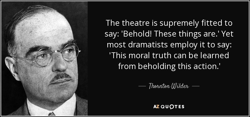 The theatre is supremely fitted to say: 'Behold! These things are.' Yet most dramatists employ it to say: 'This moral truth can be learned from beholding this action.' - Thornton Wilder
