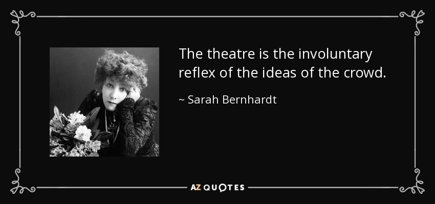 The theatre is the involuntary reflex of the ideas of the crowd. - Sarah Bernhardt