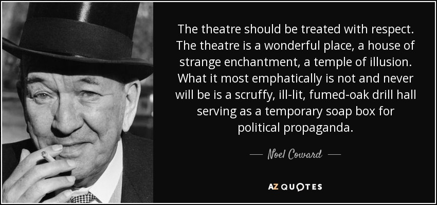 The theatre should be treated with respect. The theatre is a wonderful place, a house of strange enchantment, a temple of illusion. What it most emphatically is not and never will be is a scruffy, ill-lit, fumed-oak drill hall serving as a temporary soap box for political propaganda. - Noel Coward