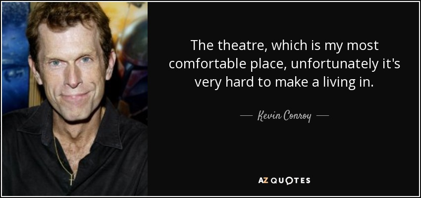 The theatre, which is my most comfortable place, unfortunately it's very hard to make a living in. - Kevin Conroy
