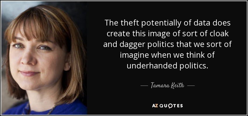 The theft potentially of data does create this image of sort of cloak and dagger politics that we sort of imagine when we think of underhanded politics. - Tamara Keith
