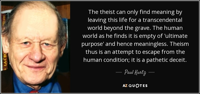 The theist can only find meaning by leaving this life for a transcendental world beyond the grave. The human world as he finds it is empty of 'ultimate purpose' and hence meaningless. Theism thus is an attempt to escape from the human condition; it is a pathetic deceit. - Paul Kurtz