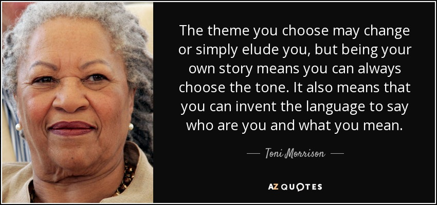 The theme you choose may change or simply elude you, but being your own story means you can always choose the tone. It also means that you can invent the language to say who are you and what you mean. - Toni Morrison